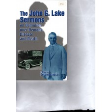 The John G Lake Sermons on Dominion over Demons, Disease and Death